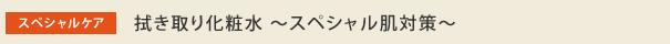 拭き取り化粧水〜スペシャル肌対策〜