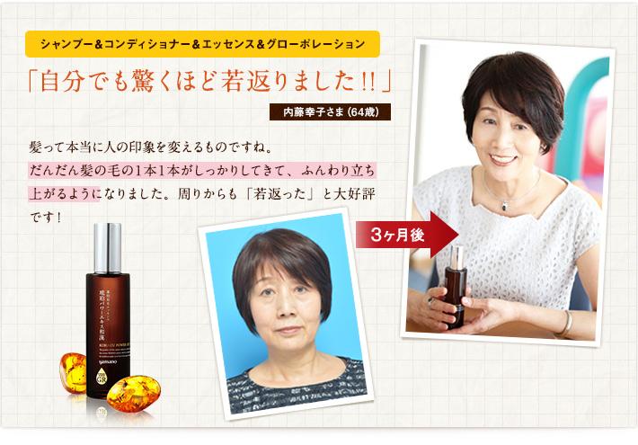 シャンプー&コンディショナー&エッセンス&グローポレーション「自分でも驚くほど若返りました!!」内藤幸子さま(64歳)髪って本当に人の印象を変えるものですね。だんだん髪の毛の1本1本がしっかりしてきて、ふんわり立ち上がるようになりました。周りからも「若返った」と大好評です!